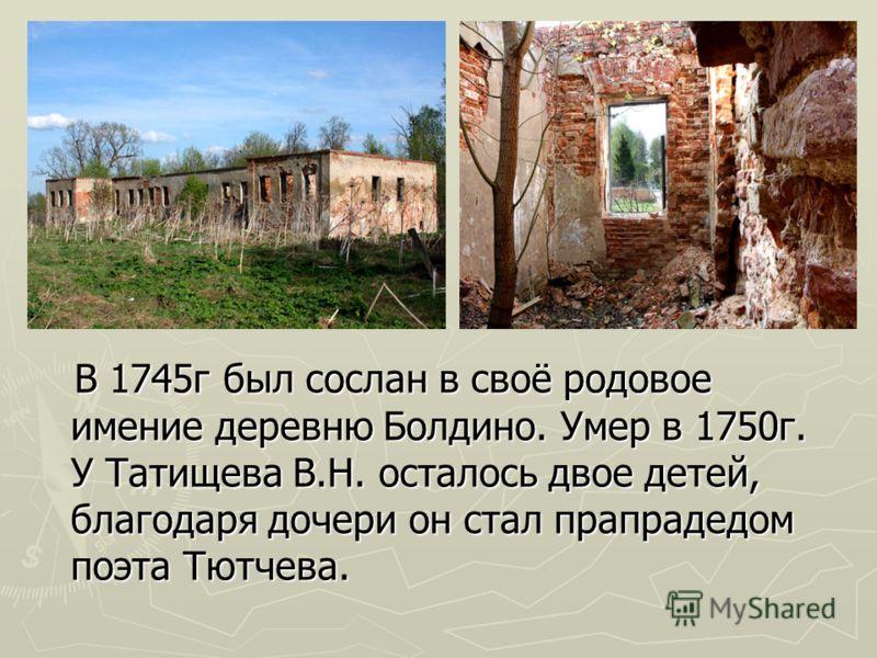 В 1745г был сослан в своё родовое имение деревню Болдино. Умер в 1750г. У Татищева В.Н. осталось двое детей, благодаря дочери он стал прапрадедом поэта Тютчева. В 1745г был сослан в своё родовое имение деревню Болдино. Умер в 1750г. У Татищева В.Н. о