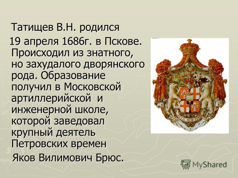 Татищев В.Н. родился Татищев В.Н. родился 19 апреля 1686г. в Пскове. Происходил из знатного, но захудалого дворянского рода. Образование получил в Московской артиллерийской и инженерной школе, которой заведовал крупный деятель Петровских времен 19 ап