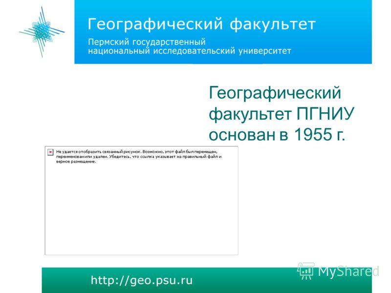 Географический факультет ПГНИУ основан в 1955 г.