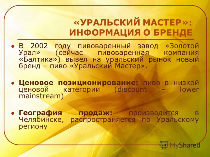 «УРАЛЬСКИЙ МАСТЕР»: ИНФОРМАЦИЯ О БРЕНДЕ В 2002 году пивоваренный завод «Золотой Урал» (сейчас пивоваренная компания «Балтика») вывел на уральский рынок новый бренд – пиво «Уральский Мастер». Ценовое позиционирование: пиво в низкой ценовой категории (