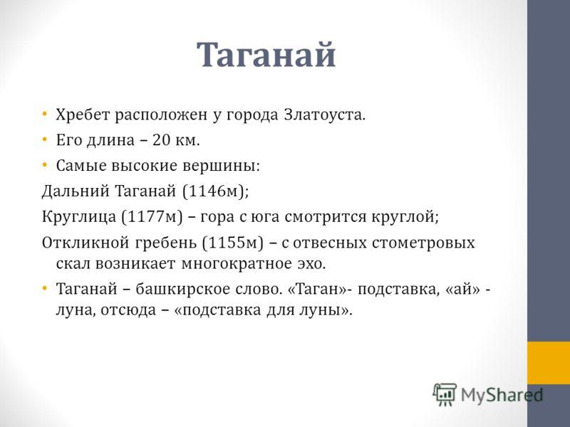 Таганай Хребет расположен у города Златоуста. Его длина – 20 км. Самые высокие вершины: Дальний Таганай (1146м); Круглица (1177м) – гора с юга смотрится круглой; Откликной гребень (1155м) – с отвесных стометровых скал возникает многократное эхо. Тага