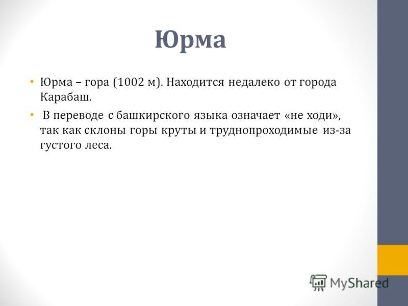 Юрма Юрма – гора (1002 м). Находится недалеко от города Карабаш. В переводе с башкирского языка означает «не ходи», так как склоны горы круты и труднопроходимые из-за густого леса.