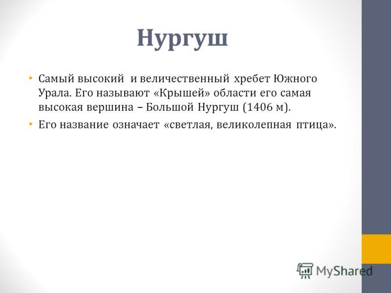 Нургуш Самый высокий и величественный хребет Южного Урала. Его называют «Крышей» области его самая высокая вершина – Большой Нургуш (1406 м). Его название означает «светлая, великолепная птица».