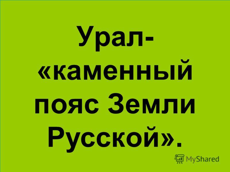Урал- «каменный пояс Земли Русской».