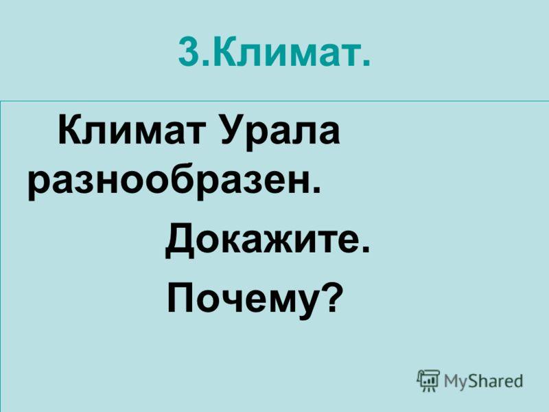 3.Климат. Климат Урала разнообразен. Докажите. Почему?