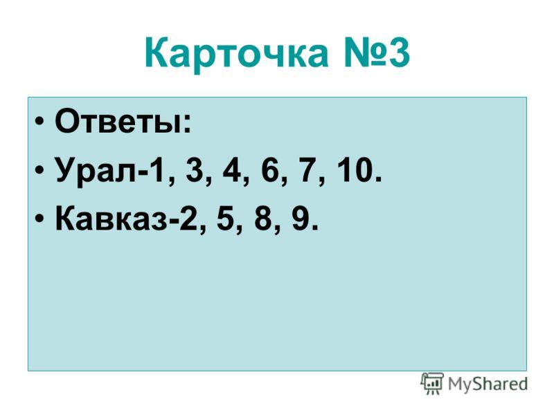 Карточка 3 Ответы: Урал-1, 3, 4, 6, 7, 10. Кавказ-2, 5, 8, 9.
