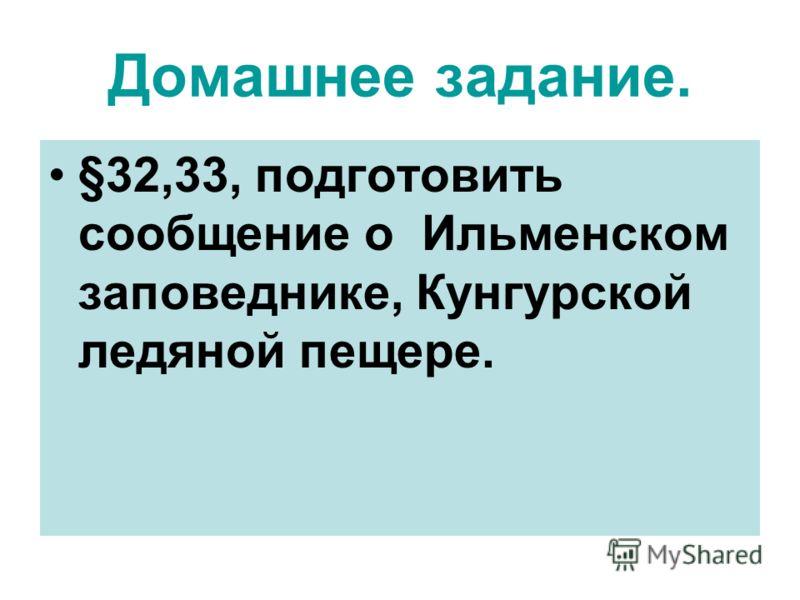 Домашнее задание. §32,33, подготовить сообщение о Ильменском заповеднике, Кунгурской ледяной пещере.