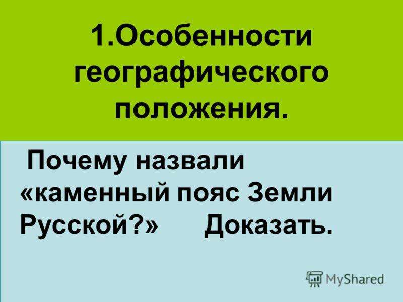 1.Особенности географического положения. Почему назвали «каменный пояс Земли Русской?» Доказать.
