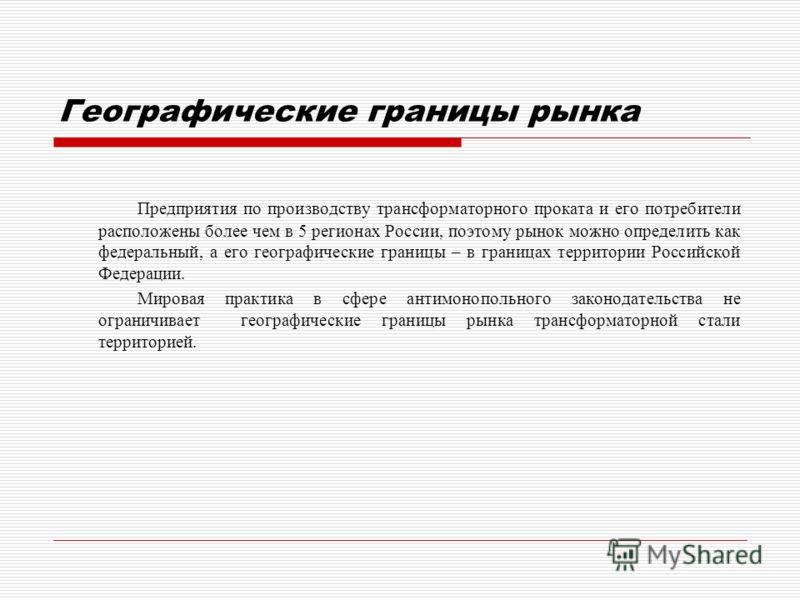 Географические границы рынка Предприятия по производству трансформаторного проката и его потребители расположены более чем в 5 регионах России, поэтому рынок можно определить как федеральный, а его географические границы – в границах территории Росси