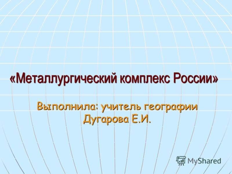 «Металлургический комплекс России» Выполнила: учитель географии Дугарова Е.И.