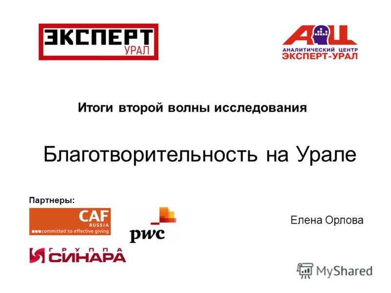 Итоги второй волны исследования Благотворительность на Урале Елена Орлова Партнеры: