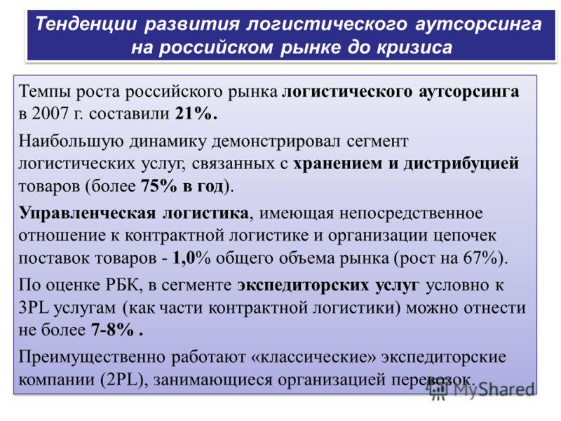 Темпы роста российского рынка логистического аутсорсинга в 2007 г. составили 21%. Наибольшую динамику демонстрировал сегмент логистических услуг, связанных с хранением и дистрибуцией товаров (более 75% в год). Управленческая логистика, имеющая непоср