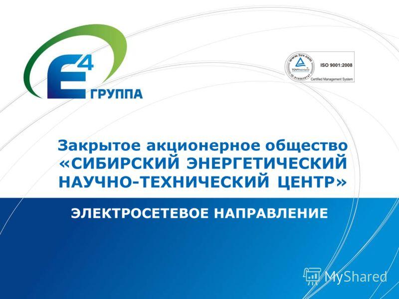 Закрытое акционерное общество «СИБИРСКИЙ ЭНЕРГЕТИЧЕСКИЙ НАУЧНО-ТЕХНИЧЕСКИЙ ЦЕНТР» ЭЛЕКТРОСЕТЕВОЕ НАПРАВЛЕНИЕ