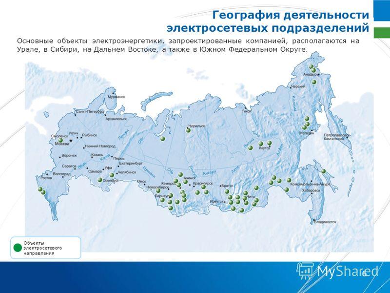 6 Основные объекты электроэнергетики, запроектированные компанией, располагаются на Урале, в Сибири, на Дальнем Востоке, а также в Южном Федеральном Округе. Объекты электросетевого направления География деятельности электросетевых подразделений