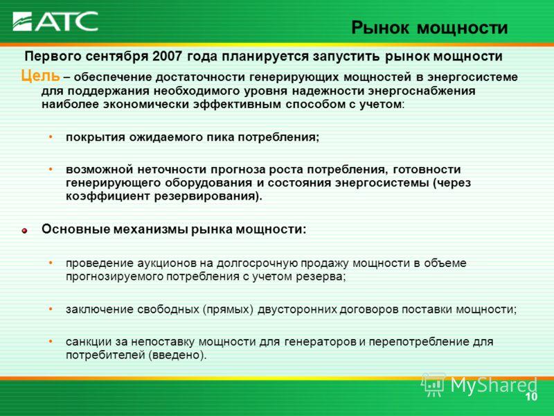 10 Рынок мощности Первого сентября 2007 года планируется запустить рынок мощности Цель – обеспечение достаточности генерирующих мощностей в энергосистеме для поддержания необходимого уровня надежности энергоснабжения наиболее экономически эффективным