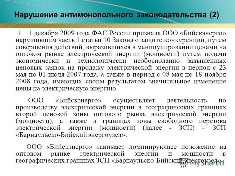 1. 1 декабря 2009 года ФАС России признала ООО «Бийскэнерго» нарушившим часть 1 статьи 10 Закона о защите конкуренции, путем совершения действий, выразившихся в манипулировании ценами на оптовом рынке электрической энергии (мощности) путем подачи эко