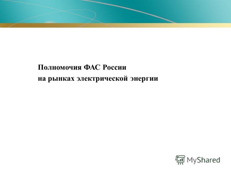 Полномочия ФАС России на рынках электрической энергии