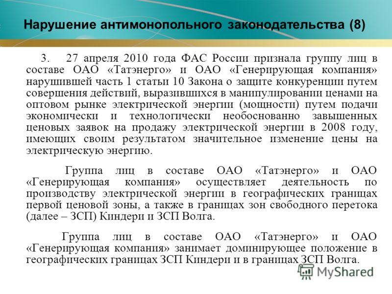 3. 27 апреля 2010 года ФАС России признала группу лиц в составе ОАО «Татэнерго» и ОАО «Генерирующая компания» нарушившей часть 1 статьи 10 Закона о защите конкуренции путем совершения действий, выразившихся в манипулировании ценами на оптовом рынке э
