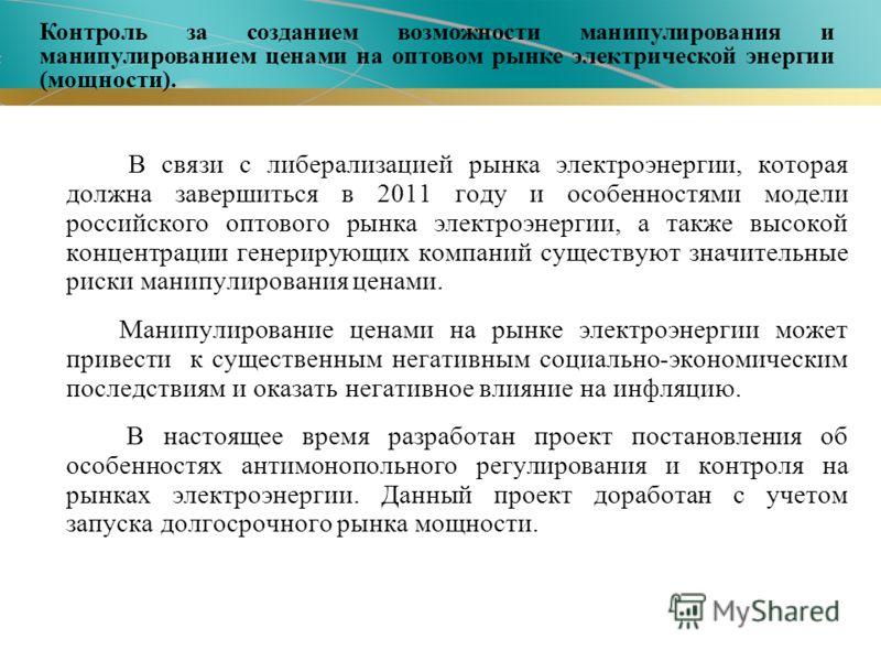 В связи с либерализацией рынка электроэнергии, которая должна завершиться в 2011 году и особенностями модели российского оптового рынка электроэнергии, а также высокой концентрации генерирующих компаний существуют значительные риски манипулирования ц
