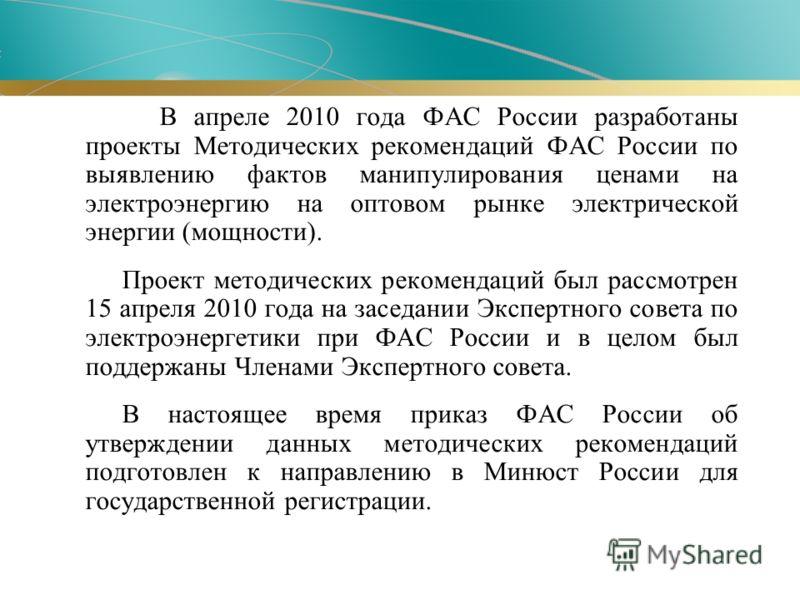 В апреле 2010 года ФАС России разработаны проекты Методических рекомендаций ФАС России по выявлению фактов манипулирования ценами на электроэнергию на оптовом рынке электрической энергии (мощности). Проект методических рекомендаций был рассмотрен 15