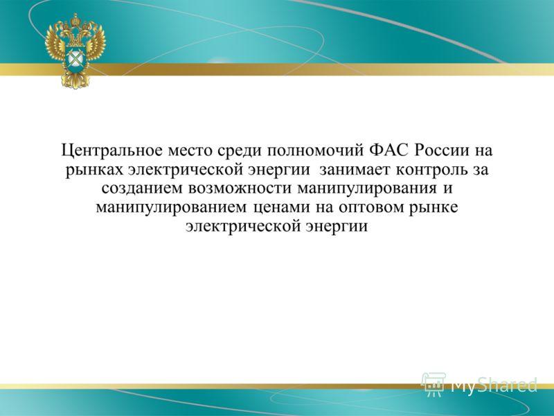 Центральное место среди полномочий ФАС России на рынках электрической энергии занимает контроль за созданием возможности манипулирования и манипулированием ценами на оптовом рынке электрической энергии