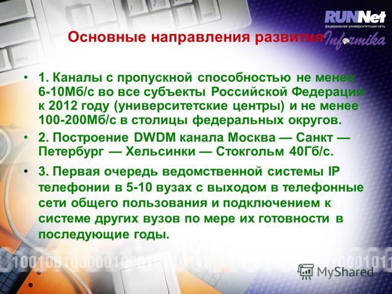 Основные направления развития 1. Каналы с пропускной способностью не менее 6-10Мб/с во все субъекты Российской Федерации к 2012 году (университетские центры) и не менее 100-200Мб/c в столицы федеральных округов. 2. Построение DWDM канала Москва Санкт