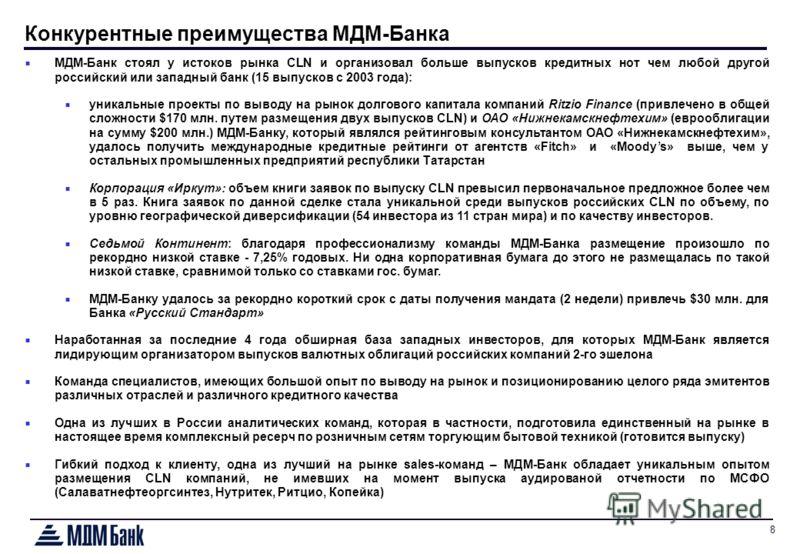 8 Конкурентные преимущества МДМ-Банка МДМ-Банк стоял у истоков рынка CLN и организовал больше выпусков кредитных нот чем любой другой российский или западный банк (15 выпусков с 2003 года): уникальные проекты по выводу на рынок долгового капитала ком