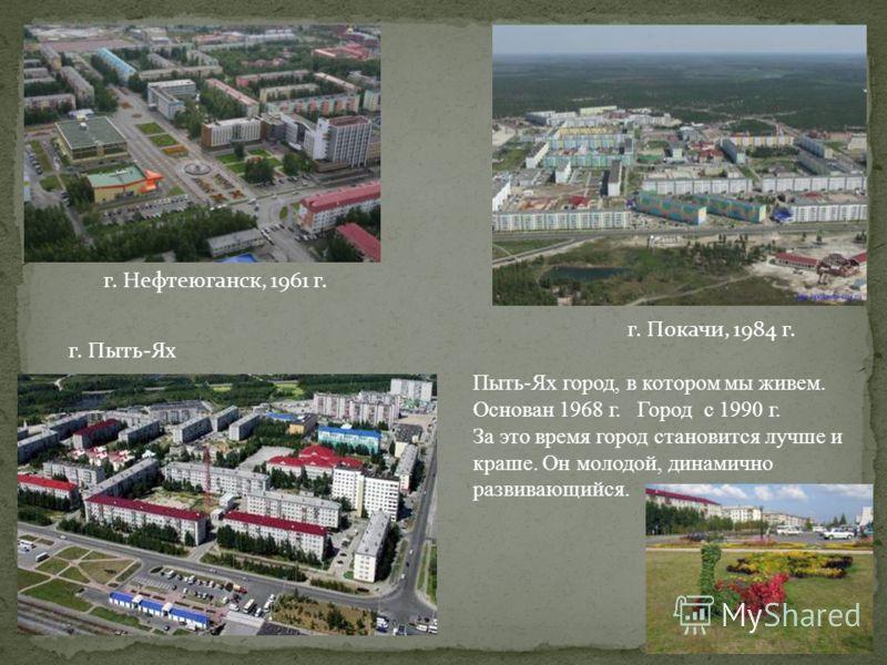 г. Нефтеюганск, 1961 г. г. Покачи, 1984 г. г. Пыть-Ях Пыть-Ях город, в котором мы живем. Основан 1968 г. Город с 1990 г. За это время город становится лучше и краше. Он молодой, динамично развивающийся.
