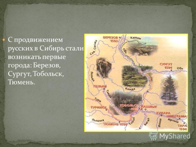 С продвижением русских в Сибирь стали возникать первые города: Березов, Сургут, Тобольск, Тюмень.
