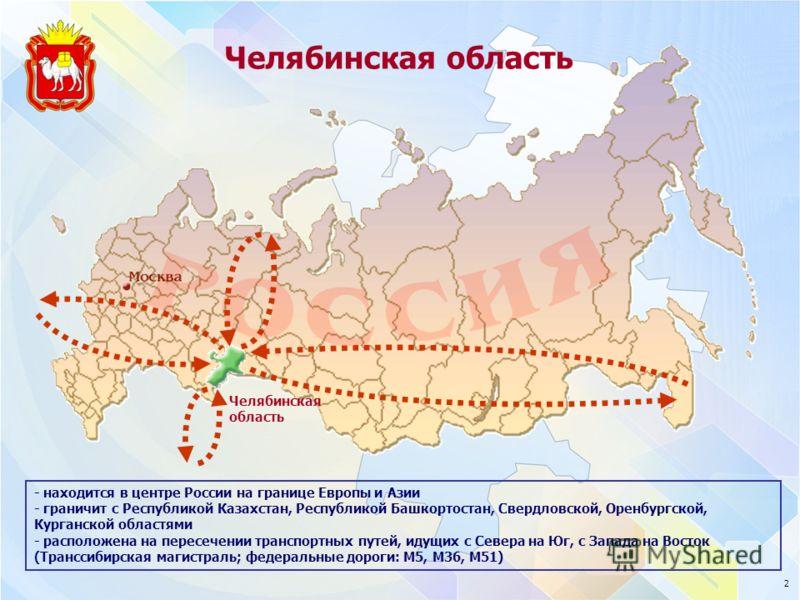 Челябинская область - находится в центре России на границе Европы и Азии - граничит с Республикой Казахстан, Республикой Башкортостан, Свердловской, Оренбургской, Курганской областями - расположена на пересечении транспортных путей, идущих с Севера н