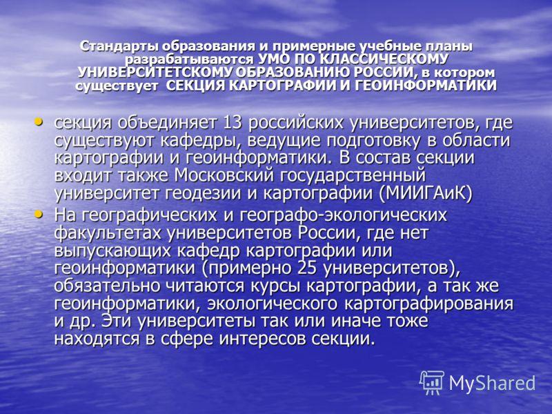 Стандарты образования и примерные учебные планы разрабатываются УМО ПО КЛАССИЧЕСКОМУ УНИВЕРСИТЕТСКОМУ ОБРАЗОВАНИЮ РОССИИ, в котором существует СЕКЦИЯ КАРТОГРАФИИ И ГЕОИНФОРМАТИКИ секция объединяет 13 российских университетов, где существуют кафедры,
