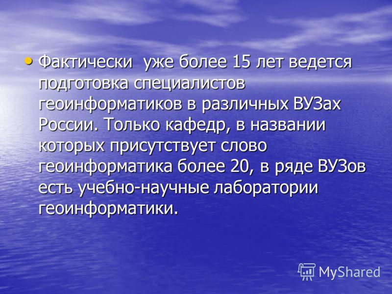 Фактически уже более 15 лет ведется подготовка специалистов геоинформатиков в различных ВУЗах России. Только кафедр, в названии которых присутствует слово геоинформатика более 20, в ряде ВУЗов есть учебно-научные лаборатории геоинформатики. Фактическ