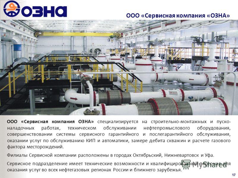 ООО «Сервисная компания «ОЗНА»17 ООО «Сервисная компания ОЗНА» специализируется на строительно-монтажных и пуско- наладочных работах, техническом обслуживании нефтепромыслового оборудования, совершенствовании системы сервисного гарантийного и послега