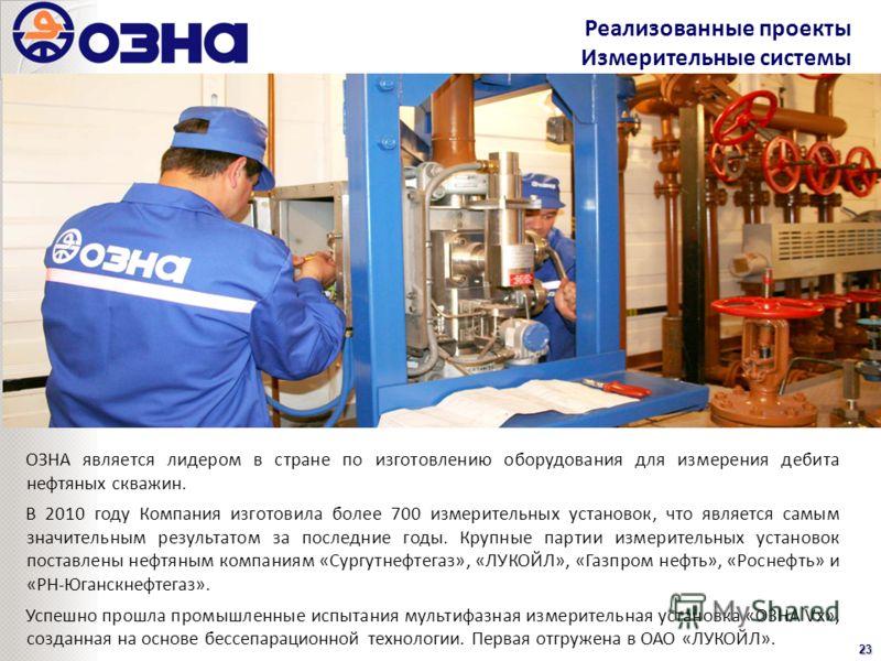 Реализованные проекты Измерительные системы23 ОЗНА является лидером в стране по изготовлению оборудования для измерения дебита нефтяных скважин. В 2010 году Компания изготовила более 700 измерительных установок, что является самым значительным резуль