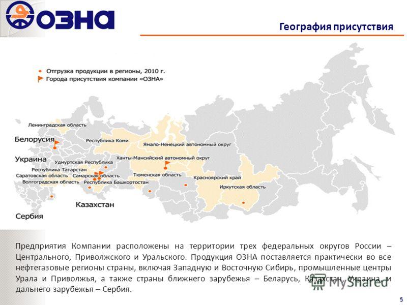 География присутствия5 Предприятия Компании расположены на территории трех федеральных округов России – Центрального, Приволжского и Уральского. Продукция ОЗНА поставляется практически во все нефтегазовые регионы страны, включая Западную и Восточную