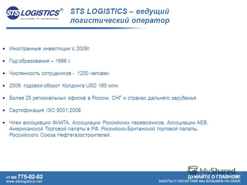 STS LOGISTICS – ведущий логистический оператор Иностранные инвестиции с 2006г. Год образования – 1996 г. Численность сотрудников - 1200 человек 2009: годовой оборот Холдинга USD 160 млн. Более 25 региональных офисов в России, СНГ и странах дальнего з