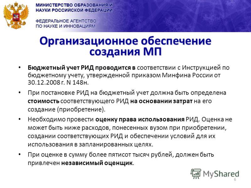 6 Организационное обеспечение создания МП Бюджетный учет РИД проводится в соответствии с Инструкцией по бюджетному учету, утвержденной приказом Минфина России от 30.12.2008 г. N 148н. При постановке РИД на бюджетный учет должна быть определена стоимо