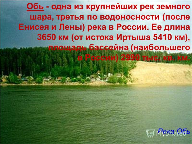 Обь - одна из крупнейших рек земного шара, третья по водоносности (после Енисея и Лены) река в России. Ее длина 3650 км (от истока Иртыша 5410 км), площадь бассейна (наибольшего в России) 2990 тыс. кв. км. Река Обь