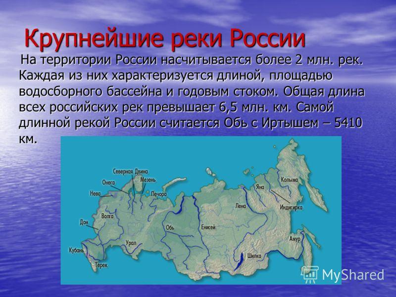 Крупнейшие реки России На территории России насчитывается более 2 млн. рек. Каждая из них характеризуется длиной, площадью водосборного бассейна и годовым стоком. Общая длина всех российских рек превышает 6,5 млн. км. Самой длинной рекой России счита