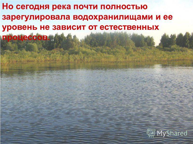 Но сегодня река почти полностью зарегулировала водохранилищами и ее уровень не зависит от естественных процессов.