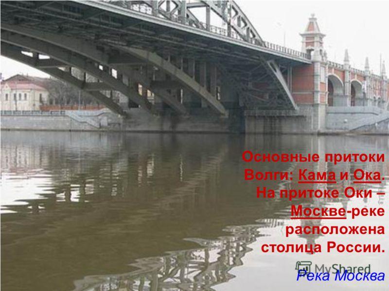 Основные притоки Волги: Кама и Ока. На притоке Оки – Москве-реке расположена столица России. Река Москва