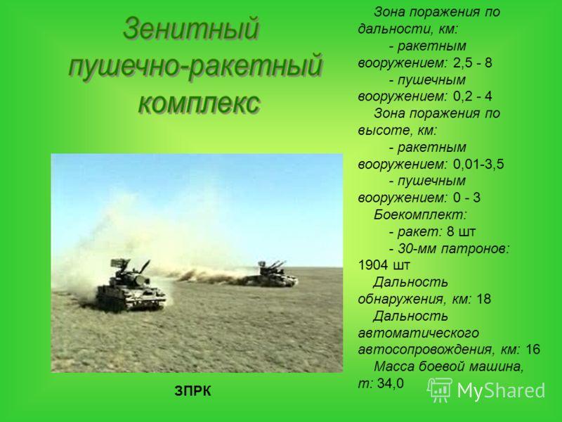 ЗПРК Зона поражения по дальности, км: - ракетным вооружением: 2,5 - 8 - пушечным вооружением: 0,2 - 4 Зона поражения по высоте, км: - ракетным вооружением: 0,01-3,5 - пушечным вооружением: 0 - 3 Боекомплект: - ракет: 8 шт - 30-мм патронов: 1904 шт Да