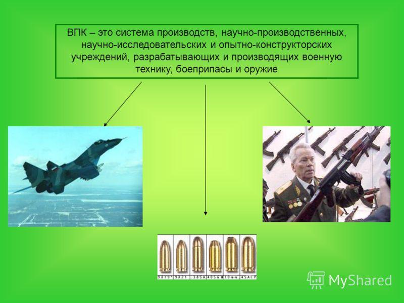 ВПК – это система производств, научно-производственных, научно-исследовательских и опытно-конструкторских учреждений, разрабатывающих и производящих военную технику, боеприпасы и оружие