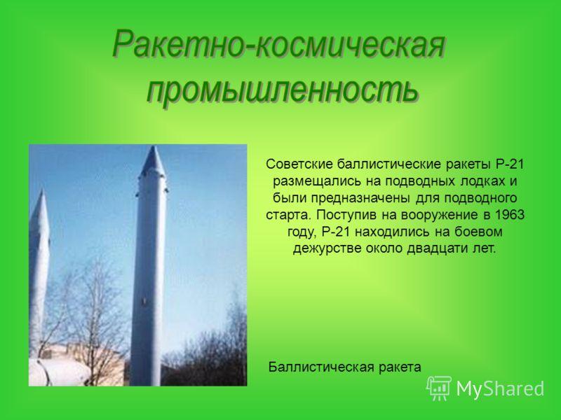 Баллистическая ракета Советские баллистические ракеты Р-21 размещались на подводных лодках и были предназначены для подводного старта. Поступив на вооружение в 1963 году, Р-21 находились на боевом дежурстве около двадцати лет.