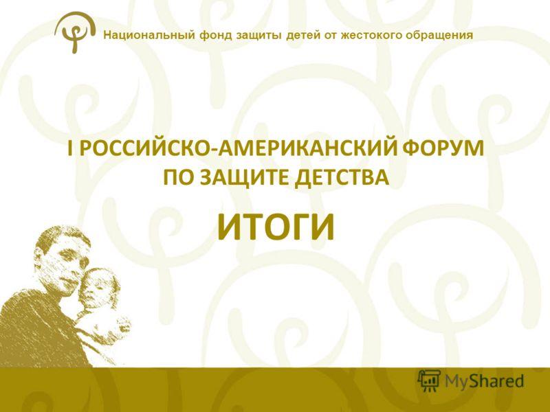 Национальный фонд защиты детей от жестокого обращения I РОССИЙСКО-АМЕРИКАНСКИЙ ФОРУМ ПО ЗАЩИТЕ ДЕТСТВА ИТОГИ
