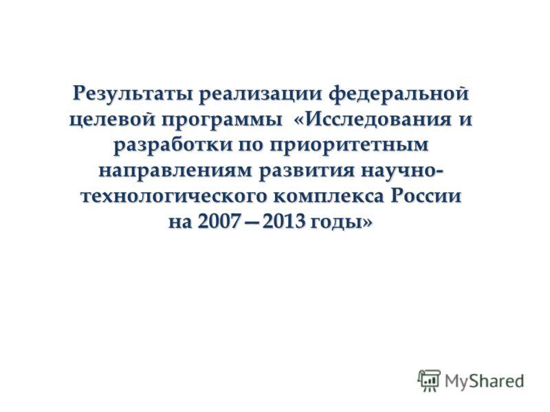 Результаты реализации федеральной целевой программы «Исследования и разработки по приоритетным направлениям развития научно- технологического комплекса России на 20072013 годы»