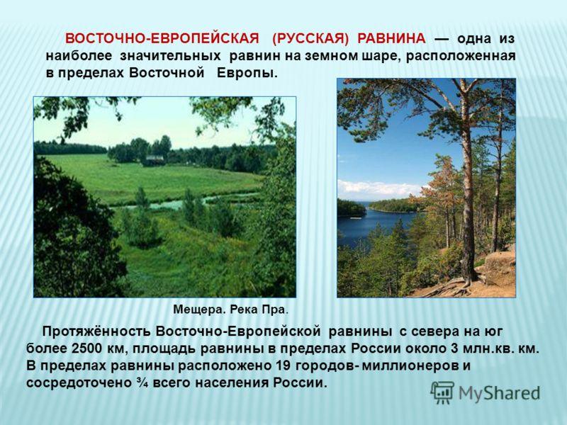Протяжённость Восточно-Европейской равнины с севера на юг более 2500 км, площадь равнины в пределах России около 3 млн.кв. км. В пределах равнины расположено 19 городов- миллионеров и сосредоточено ¾ всего населения России. ВОСТОЧНО-ЕВРОПЕЙСКАЯ (РУСС