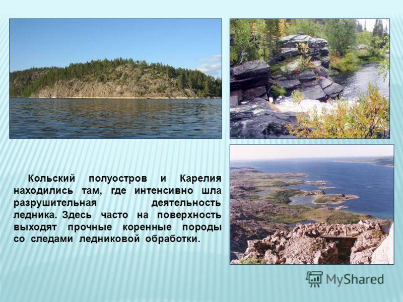 Кольский полуостров и Карелия находились там, где интенсивно шла разрушительная деятельность ледника. Здесь часто на поверхность выходят прочные коренные породы со следами ледниковой обработки.