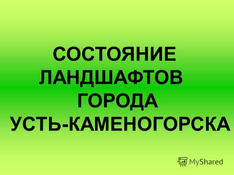 СОСТОЯНИЕ ЛАНДШАФТОВ ГОРОДА УСТЬ-КАМЕНОГОРСКА