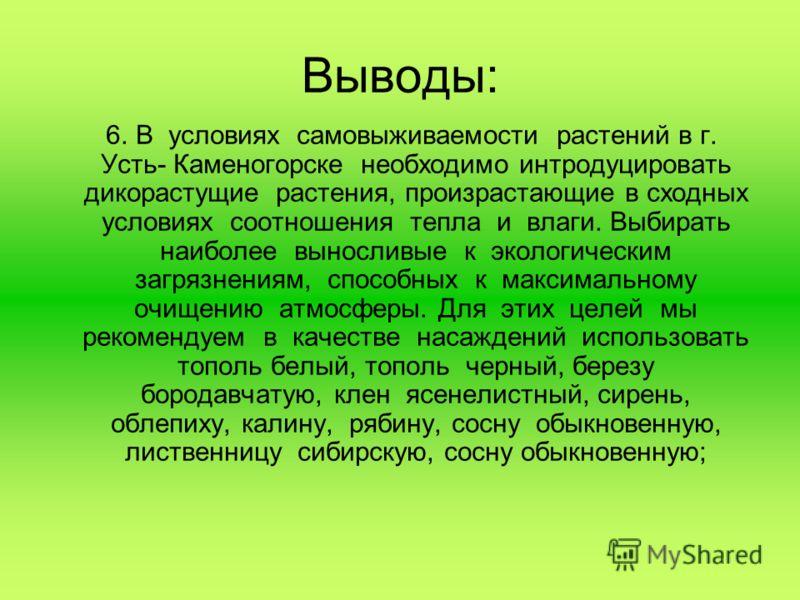 Выводы: 6. В условиях самовыживаемости растений в г. Усть- Каменогорске необходимо интродуцировать дикорастущие растения, произрастающие в сходных условиях соотношения тепла и влаги. Выбирать наиболее выносливые к экологическим загрязнениям, способны